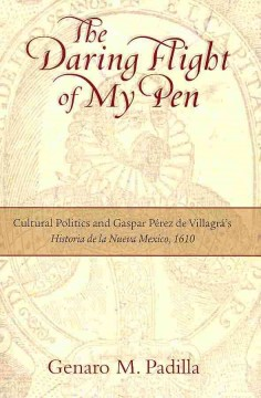 The Daring Flight of My Pen: Cultural Politics and Gaspar Perez de Villagra's Historia de la Nueva Mexico, 1610